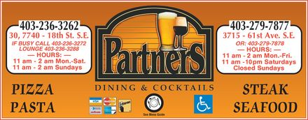 Partners Dining & Cocktail Lounge (403-236-3262) - Display Ad - 403-236-3262 30, 7740 - 18th st. s.e. IF BUSY CALL 403-236-3272 LOUNGE 403-236-3288 hours: 11 am - 2 am mon.-sat. 11 am - 2 am sundays pizza pasta partners dining & cocktails visa mastercard interac american express cards diners club international enroute See Menu Guide handicap access 403-279-7877 3715 - 61st ave. s.e. OR: 403-279-7878 11 am - 2 am mon.-fri. 11 am - 2 am saturdays closed sundays steak seafood
