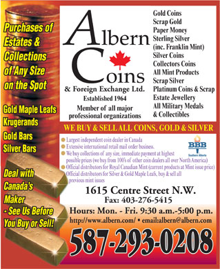Albern Coins & Foreign Exchange Ltd (403-727-0244) - Display Ad - Estate Jewellery Established 1964 Gold Coins Scrap Gold Purchases of Paper Money Sterling Silver Estates & (inc. Franklin Mint) Silver Coins Collections Collectors Coins All Mint Products of Any Size Scrap Silver on the Spot & Foreign Exchange Ltd. Platinum Coins & Scrap All Military Medals Member of all major Gold Maple Leafs & Collectibles professional organizations Krugerands WE BUY & SELLALL COINS, GOLD & SILVER Gold Bars Largest independent coin dealer in Canada Extensive international retail mail order business. Silver Bars We buy collections ofany size, immediate payment at highest possible prices (we buy from 100 s ofother coin dealers all over NorthAmerica) Official distributors for Royal Canadian Mint (current products at Mint issue price) Official distributors for Silver & Gold Maple Leafs, buy & sell all Deal with previous mint issues Canada s 1615 Centre Street N.W. Fax: 403-276-5415 Maker Hours: Mon. - Fri. 9:30 a.m.-5:00 p.m. - See Us Before You Buy or Sell! 587-293-0208