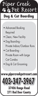 Piper Creek Pet Resort (403-347-3967) - Display Ad - Dog & Cat Boarding Advanced Booking Required Clean, New Facility Dog Boarding - Private Indoor/Outdoor Runs Cat Boarding - Private Room with Large Cat Condos Dog & Cat Grooming www.pipercreekpetresort.com 37406 Range Road37406R Rd 271 Red Deer County
