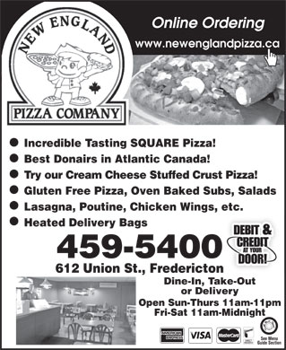 New England Pizza Company (506-459-5400) - Annonce illustrée - Online Ordering www.newenglandpizza.ca Incredible Tasting SQUARE Pizza! Best Donairs in Atlantic Canada! Try our Cream Cheese Stuffed Crust Pizza! Gluten Free Pizza, Oven Baked Subs, Salads Lasagna, Poutine, Chicken Wings, etc. Heated Delivery Bags 459-5400 612 Union St., Fredericton Dine-In, Take-Out or Delivery Open Sun-Thurs 11am-11pm Fri-Sat 11am-Midnight See Menu Guide Section