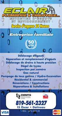 Eclair Plomberie Chauffage Et Environnement (819-561-2327) - Display Ad - R&eacute;parations &amp; installations Recommand&eacute; 819-561-2327 15 Oscar   Gatineau RBQ : 1876-4605-28 PLOMBERIE &amp; CHAUFFAGE...PLOMBERIE &amp; CHAUFFAGE... PLOMBERIE &amp; CHAUFFAGE... ENTRETIEN D &Eacute;GOUTSENTRETIEN D &Eacute;GOUTS ET ENVIRONNEMENTET ENVIRONNEMENT Service d urgence 24 Heures Entreprise familiale 50 ans D&eacute;blocage d &eacute;gouts R&eacute;paration et remplacement d &eacute;gouts D&eacute;blocage de drains &agrave; haute pression D&eacute;gel de tuyau Inspection par cam&eacute;ra Gaz naturel Pompage de tous genres / Hydro-Excavation R&eacute;sidentiel &amp; commercial R&eacute;novations / Constructions