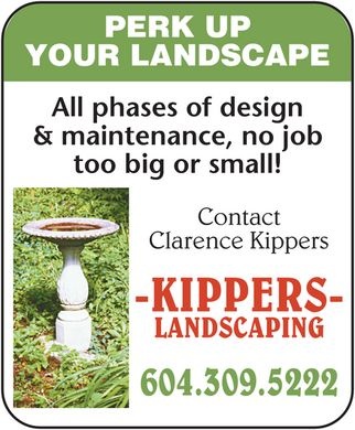 Kippers Landscaping (604-309-5222) - Display Ad - Clarence Kippers Contact too big or small! &amp; maintenance, no job All phases of design YOUR LANDSCAPE PERK UP -KIPPERS- LANDSCAPING