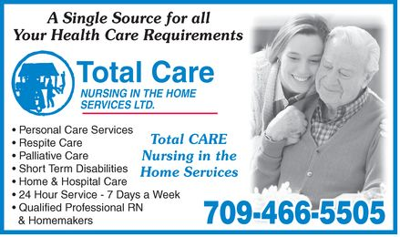 Total Care Nursing In The Home Services Ltd (709-466-5505) - Annonce illustrée - A Single Source for all Your Health Care Requirements Total Care NURSING IN THE HOME SERVICES LTD. Personal Care Services Respite Care Palliative Care Short Term Disabilities Home & Hospital Care 24 Hour Service 7 Days a Week Qualified Professional RN & Homemakers Total CARE Nursing in the Home Services 709-466-5505 A Single Source for all Your Health Care Requirements Total Care NURSING IN THE HOME SERVICES LTD. Personal Care Services Respite Care Palliative Care Short Term Disabilities Home & Hospital Care 24 Hour Service 7 Days a Week Qualified Professional RN & Homemakers Total CARE Nursing in the Home Services 709-466-5505