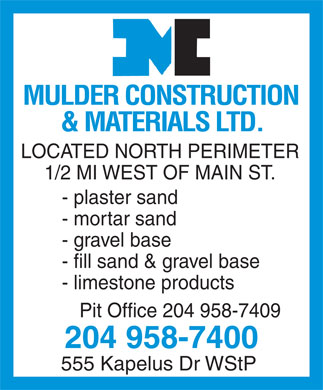 Mulder Construction & Materials Ltd (204-958-7400) - Annonce illustrée - MULDER CONSTRUCTION & MA TERIALS L TD. LOCATED NORTH PERIMETER 1/2 MI WEST OF MAIN ST. - plaster sand - mortar sand - gravel base - fill sand & gravel base - limestone products Pit Office 204 958-7409 204 958-7400 555 Kapelus Dr WStP