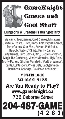 GameKnight Games and Cool Stuff (204-487-4263) - Display Ad - Dungeons & Dragons is Our Specialty We carry: Boardgames, Card Games, Miniatures (Pewter & Plastic), Dice, Darts, Role Playing Games, Party Games, Star Wars, Puzzles, Pathfinder, Heroclix, Yugioh, T-Shirts, Family Games, Party Games, Euro Games, RPG, Settlers of Catan, Magic The Gathering, Murder Mysteries, Ugly Dolls, Monty Python, Cthulhu, Munchkin, World of Warcraft Cards, Lightsabers, Chess Sets, Backgammon, Dominoes, Cribbage, Crokinole, and more! MON-FRI 10-10 SAT 10-6 SUN 12-5 Are You Ready to Play? www.gameknight.ca 726 Osborne Street 204-487-GAME (4 2 6 3) Dungeons & Dragons is Our Specialty We carry: Boardgames, Card Games, Miniatures (Pewter & Plastic), Dice, Darts, Role Playing Games, Party Games, Star Wars, Puzzles, Pathfinder, Heroclix, Yugioh, T-Shirts, Family Games, Party Games, Euro Games, RPG, Settlers of Catan, Magic The Gathering, Murder Mysteries, Ugly Dolls, Monty Python, Cthulhu, Munchkin, World of Warcraft Cards, Lightsabers, Chess Sets, Backgammon, Dominoes, Cribbage, Crokinole, and more! MON-FRI 10-10 SAT 10-6 SUN 12-5 Are You Ready to Play? www.gameknight.ca 726 Osborne Street 204-487-GAME (4 2 6 3)