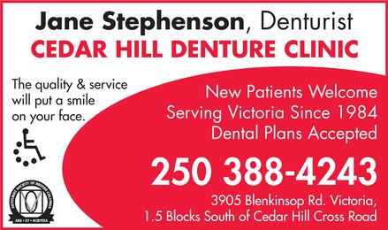 Cedar Hill Denture Clinic (250-388-4243) - Display Ad - Jane Stephenson, Denturist CEDAR HILL DENTURE CLINIC The quality & service will put a smile on your face. Handicap Access Denturist Society of British Columbia Ars Et Scientia New Patients Welcome Serving Victoria Since 1984 Dental Plans Accepted 250 388-4243 3905 Blenkinsop Rd. Victoria, 1.5 Blocks South of Cedar Hill Cross Road