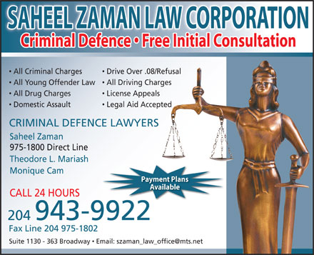 Saheel Zaman Law Corporation (204-943-9922) - Annonce illustr&eacute;e - SAHEEL ZAMAN LAW CORPORATION Criminal Defence   Free Initial Consultation All Criminal Charges Drive Over .08/Refusal All Young Offender Law All Driving Charges All Drug Charges License Appeals Domestic Assault Legal Aid Accepted CRIMINAL DEFENCE LAWYERS Saheel Zaman 975-1800 Direct Line Theodore L. Mariash Monique Cam Payment Plans Available CALL 24 HOURS 204 943-9922 Fax Line 204 975-1802 Suite 1130 - 363 Broadway  Email: szaman_law_office@mts.net  SAHEEL ZAMAN LAW CORPORATION Criminal Defence   Free Initial Consultation All Criminal Charges Drive Over .08/Refusal All Young Offender Law All Driving Charges All Drug Charges License Appeals Domestic Assault Legal Aid Accepted CRIMINAL DEFENCE LAWYERS Saheel Zaman 975-1800 Direct Line Theodore L. Mariash Monique Cam Payment Plans Available CALL 24 HOURS 204 943-9922 Fax Line 204 975-1802 Suite 1130 - 363 Broadway  Email: szaman_law_office@mts.net