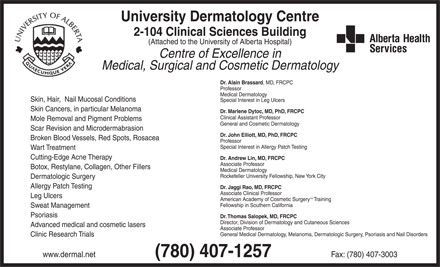 University Dermatology Centre (780-407-1257) - Display Ad - University Dermatology Centre 2-104 Clinical Sciences Building (Attached to the University of Alberta Hospital) Centre of Excellence in Medical, Surgical and Cosmetic Dermatology Dr. Alain Brassard, MD, FRCPC Professor Medical Dermatology Skin, Hair,  Nail Mucosal Conditions Special Interest in Leg Ulcers Skin Cancers, in particular Melanoma Dr. Marlene Dytoc, MD, PhD, FRCPC Clinical Assistant Professor Mole Removal and Pigment Problems General and Cosmetic Dermatology Scar Revision and Microdermabrasion Dr. John Elliott, MD, PhD, FRCPC Broken Blood Vessels, Red Spots, Rosacea Professor Special Interest in Allergy Patch Testing Wart Treatment Cutting-Edge Acne Therapy Dr. Andrew Lin, MD, FRCPC Associate Professor Botox, Restylane, Collagen, Other Fillers Medical Dermatology Rockefeller University Fellowship, New York City Dermatologic Surgery Allergy Patch Testing Dr. Jaggi Rao, MD, FRCPC Associate Clinical Professor Leg Ulcers TM American Academy of Cosmetic Surgery   Training Fellowship in Southern California Sweat Management Psoriasis Dr. Thomas Salopek, MD, FRCPC Director, Division of Dermatology and Cutaneous Sciences Advanced medical and cosmetic lasers Associate Professor General Medical Dermatology, Melanoma, Dermatologic Surgery, Psoriasis and Nail Disorders Clinic Research Trials www.dermal.net                 (780) 407-1257                 Fax: (780) 407-3003 University Dermatology Centre 2-104 Clinical Sciences Building (Attached to the University of Alberta Hospital) Centre of Excellence in Medical, Surgical and Cosmetic Dermatology Dr. Alain Brassard, MD, FRCPC Professor Medical Dermatology Skin, Hair,  Nail Mucosal Conditions Special Interest in Leg Ulcers Skin Cancers, in particular Melanoma Dr. Marlene Dytoc, MD, PhD, FRCPC Clinical Assistant Professor Mole Removal and Pigment Problems General and Cosmetic Dermatology Scar Revision and Microdermabrasion Dr. John Elliott, MD, PhD, FRCPC Broken Blood Vessels, Red Spots, Rosacea Professor Special Interest in Allergy Patch Testing Wart Treatment Cutting-Edge Acne Therapy Dr. Andrew Lin, MD, FRCPC Associate Professor Botox, Restylane, Collagen, Other Fillers Medical Dermatology Rockefeller University Fellowship, New York City Dermatologic Surgery Allergy Patch Testing Dr. Jaggi Rao, MD, FRCPC Associate Clinical Professor Leg Ulcers TM American Academy of Cosmetic Surgery   Training Fellowship in Southern California Sweat Management Psoriasis Dr. Thomas Salopek, MD, FRCPC Director, Division of Dermatology and Cutaneous Sciences Advanced medical and cosmetic lasers Associate Professor General Medical Dermatology, Melanoma, Dermatologic Surgery, Psoriasis and Nail Disorders Clinic Research Trials www.dermal.net                 (780) 407-1257                 Fax: (780) 407-3003