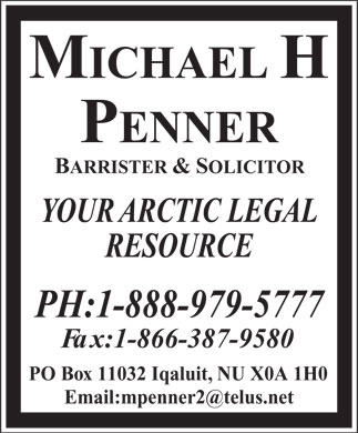 Penner Michael H Barrister & Solicitor (1-888-979-5777) - Annonce illustrée - PH:1-888-979-5777 Fax:1-866-387-9580 PO Box 11032 Iqaluit, NU X0A 1H0 MICHAELH PENNER BARRISTER &SOLICITOR YOUR ARCTIC LEGAL RESOURCE PH:1-888-979-5777 Fax:1-866-387-9580 PO Box 11032 Iqaluit, NU X0A 1H0 MICHAELH PENNER BARRISTER &SOLICITOR YOUR ARCTIC LEGAL RESOURCE