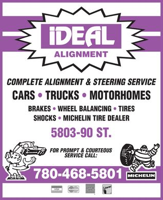 Ideal Alignment (780-468-5801) - Display Ad - ALIGNMENT COMPLETE ALIGNMENT &amp; STEERING SERVICE CARS * TRUCKS * MOTORHOMES BRAKES * WHEEL BALANCING * TIRES SHOCKS * MICHELIN TIRE DEALER 5803-90 ST. FOR PROMPT &amp; COURTEOUS SERVICE