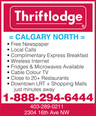 Thriftlodge Calgary North (403-289-0211) - Annonce illustr&eacute;e - = CALGARY NORTH = Free Newspaper Local Calls Complimentary Express Breakfast Wireless Internet Fridges &amp; Microwaves Available Cable Colour TV Close to 20+ Restaurants Downtown LRT + Shopping Malls just minutes away 1-888-294-6444 403-289-0211 2304 16th Ave NW  = CALGARY NORTH = Free Newspaper Local Calls Complimentary Express Breakfast Wireless Internet Fridges &amp; Microwaves Available Cable Colour TV Close to 20+ Restaurants Downtown LRT + Shopping Malls just minutes away 1-888-294-6444 403-289-0211 2304 16th Ave NW