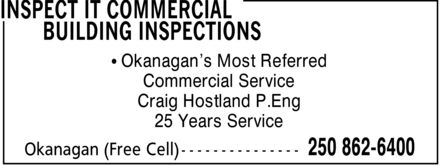 Inspect IT Commercial Building Inspections (250-862-6400) - Display Ad - Commercial Service Craig Hostland P.Eng * Okanagan's Most Referred 25 Years Service Commercial Service Craig Hostland P.Eng * Okanagan's Most Referred 25 Years Service