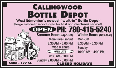 Callingwood Bottle Depot (780-415-5240) - Display Ad - OPEN PH: 780-415-5240 Winter Hours (Nov-Mar)Summer Hours (Apr-Oct) Mon-SatMon-Tues-Fri-Sat 8:30 AM - 5:30 PM8:30 AM - 6:00 PM Wed & Thurs Sunday OPEN LATE 10:00 AM - 4:00 PM 8:30 AM-8:00 PM Sunday 9:00 AM - 5:00 PM CLOSED HOLIDAYS OPEN PH: 780-415-5240 Winter Hours (Nov-Mar)Summer Hours (Apr-Oct) Mon-SatMon-Tues-Fri-Sat 8:30 AM - 5:30 PM8:30 AM - 6:00 PM Wed & Thurs Sunday OPEN LATE 10:00 AM - 4:00 PM 8:30 AM-8:00 PM Sunday 9:00 AM - 5:00 PM CLOSED HOLIDAYS