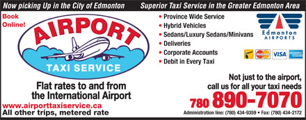 Airport Taxi Service (780-890-7070) - Display Ad - Now picking Up in the City of Edmonton Superior Taxi Service in the Greater Edmonton Area Book Province Wide Service Online! Hybrid Vehicles Sedans/Luxury Sedans/Minivans Deliveries Corporate Accounts Debit in Every Taxi Not just to the airport, call us for all your taxi needs Flat rates to and from the International Airport 780 890-7070 www.airporttaxiservice.ca Administration line: (780) 434-9359   Fax: (780) 434-2172 All other trips, metered rate