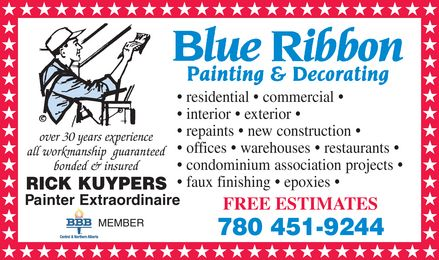 Blue Ribbon Painting & Decorating (780-451-9244) - Annonce illustrée - BLUE RIBBON PAINTING & DECORATING residential  commercial interior  exterior  repaints  new construction  offices  warehouses  restaurants  condominium association projects  Over 30 years experience all workmanship guaranteed bonded & insured RICK KUYPERS  PAINTER EXTRAORDINAIRE faux finishing  epoxies  Painter Extraordinaire MEMBER  BBB FREE ESTIMATES  780 451-9244 BLUE RIBBON PAINTING & DECORATING residential  commercial interior  exterior  repaints  new construction  offices  warehouses  restaurants  condominium association projects  Over 30 years experience all workmanship guaranteed bonded & insured RICK KUYPERS  PAINTER EXTRAORDINAIRE faux finishing  epoxies  Painter Extraordinaire MEMBER  BBB FREE ESTIMATES  780 451-9244