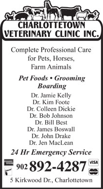 Charlottetown Veterinary Clinic (902-892-4287) - Annonce illustrée - Complete Professional Care for Pets, Horses, Farm Animals Pet Foods   Grooming Boarding Dr. Jamie Kelly Dr. Kim Foote Dr. Colleen Dickie Dr. Bob Johnson Dr. Bill Best Dr. James Boswall Dr. John Drake Dr. Jen MacLean 24 Hr Emergency Service 5 Kirkwood Dr., Charlottetown for Pets, Horses, Farm Animals Pet Foods   Grooming Boarding Dr. Jamie Kelly Dr. Kim Foote Dr. Colleen Dickie Dr. Bob Johnson Dr. Bill Best Complete Professional Care Dr. James Boswall Dr. John Drake Dr. Jen MacLean 24 Hr Emergency Service 5 Kirkwood Dr., Charlottetown