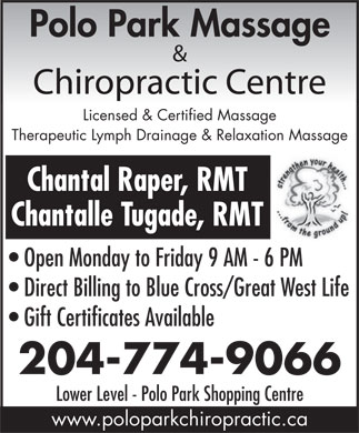 Polo Park Massage & Chiropractic Centre (204-774-9066) - Display Ad - Polo Park Massage & Chiropractic Centre Licensed & Certified Massage Therapeutic Lymph Drainage & Relaxation Massage Chantal Raper, RMT Chantalle Tugade, RMT Open Monday to Friday 9 AM - 6 PM Direct Billing to Blue Cross/Great West Life Gift Certificates Available 204-774-9066 Lower Level - Polo Park Shopping Centre www.poloparkchiropractic.ca