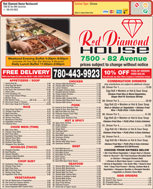 Red Diamond House Restaurant (780-613-0463) - Display Ad - Cuisine Type: Chinese Red Diamond House Restaurant 7500 82 Ave NW Edmonton 780-443-9923 Subject to change without notice Weekend Evening Buffet 4:30pm-9:00pm 7500 - 82 Avenue Includes All You Can Eat Shrimp & Mussels Daily Lunch Buffet 11:00am-2:00pm prices subject to change without notice PICK-UP ORDERS FREE DELIVERY 10% OFF OVER $30.00 Within 5km Radius On Orders Over $30.00   CASH, CREDIT OR DEBIT 780-443-9923 Not valid with any other Offers, Coupons or Combination Dinners APPETIZERS / SOUP COMBINATION DINNERS CHICKEN 53. Sweet & Sour Boneless Pork..................................... 11.95 Beef or Chicken w/ Vegetables   Chicken Fried 12. Yang Chow Fried Rice................................................. 9.50 54. Sweet & Sour Pork Spareribs.................................... 11.95 Rice   PLUS (Pick 1 Extra Entrée) 13. Chicken Fried Rice...................................................... 9.25 55. BBQ Pork With Pea Pods........................................... 11.95 14. Beef Fried Rice............................................................ 9.25 56. Pekinese Sweet & Sour Ribs..................................... 12.95 90. Dinner For 3....................................... 41.95 15. BBQ Pork Fried Rice.................................................... RICE 9.25 57. Honey Garlic Ribs...................................................... 11.95 16. Shrimp Fried Rice........................................................ 9.95 58. Honey Garlic Boneless Pork....................................... 11.95 Egg Roll (3)   Wonton or Hot & Sour Soup 17. Mushroom Fried Rice.................................................. 9.25 HOT & SPICY Chicken Fried Rice   PLUS (Pick 3 Extra Entrées) 18. Vegetable Fried Rice................................................... 9.25 59. Spicy Amin Chicken................................................... 13.95 19. Steamed Rice.............................................................. 1.95 60. Ginger Chicken.......................................................... 11.95 91. Dinner For 4....................................... 52.95 61. Curry Chicken............................................................ 11.95 CHOW MEIN (THIN) 6.95 43. Chicken With Mushrooms.......................................... 11.95 (Any substitutions are subject to additional charge) 2. Crisp Egg Roll (Each)................................................... 2.95 44. Chicken With Pea Pods............................................. 1. Spring Roll (6)............................................................. 11.95 88. Dinner For 1.........................................13.95 3. Deep Fried Wonton...................................................... 8.95 45. Lemon Chicken........................................................... 11.95 4. Dry Garlic Rib (Cantonese Style)................................ 10.95 46. Pineapple Chicken Balls............................................ 11.95 Egg Roll   Wonton or Hot & Sour Soup 5. Onion Cake.................................................................. 2.95 47. Breaded Almond Chicken.......................................... 11.95 6. Pork Dumpling (10)..................................................... 9.95 48. Crispy Golden Chicken.............................................. Chicken Fried Rice & Mixed Vegetables, 13.95 7. Deep Fried Chicken Wings.......................................... 9.95 49. Chicken Hot Pot......................................................... 11.95 Ginger Beef Or Szechuan Shrimp 8. Wonton Soup............................................................... 2.95 50. Chicken With Cashew Nuts....................................... 11.95 9. Wor Wonton Soup..................... (M) 8.95...............(L) 11.95 51. Chicken With Black Bean Sauce................................ 11.95 89. Dinner For 2........................................ 29.95 10. Hot & Sour Soup (1 Person)......................................... 2.95 52. Chicken With Greens................................................. 11.95 11. Hot & Sour Soup (4-6 Person).................................... 10.95 Egg Roll (2)   Wonton or Hot & Sour Soup PORK CHOP SUEY Shrimp & Vegetables   Dry Garlic Ribs   Sweet & Sour 33. Cantonese Chop Suey................................................ SEAFOOD 10.95 34. Chicken Chop Suey..................................................... 77. Shrimp With Black Bean Sauce................................. 9.95 13.95 Pork   Deep Fried Prawns   Shrimp, Cashew Nuts & 35. Beef Chop Suey........................................................... 78. Shrimp With Mushrooms........................................... 9.95 13.95 Vegetables   Singapore Noodles or Shanghai Noodles 36. BBQ Pork Chop Suey................................................... 79. Shrimp With Tomato Sauce....................................... 9.95 13.95 Vegetable or Chicken Chow Mein 37. Shrimp Chop Suey..................................................... 80. Shrimp With Pea Pods............................................... 11.95 13.95 38. Vegetable Chop Suey.................................................. 11.95 Egg Roll (4)   Wonton or Hot & Sour Soup 20. BBQ Chow Mein......................................................... 62. Ginger Beef................................................................ 10.25 63. Szechuan Beef........................................................... 11.95 21. Chicken Chow Mein................................................... 10.25 66. Szechuan Shrimp...................................................... 13.95 24. Special Chow Mein.................................................... 11.50 67. Curry Shrimp............................................................. 13.95 25. Shrimp Chow Mein.................................................... 12.95 Egg Roll (6)   Wonton or Hot & Sour Soup 68. Shrimp With Satay Sauce.......................................... 13.95 26. Seafood Chow Mein.................................................. 14.95 69. Szechuan Chicken..................................................... 11.95 Chicken Fried Rice   PLUS (Pick 6 Extra Entrées) 27. Singapore Rice Noodles............................................. 10.95 BEEF (Additional $12.95/Person) NOODLES (THICK) 70. Beef With Broccoli...................................................... 11.95 28. Shanghai Noodles...................................................... 10.25 CHOOSE FROM ENTREES BELOW 71. Beef With Mushrooms................................................ 11.95 8. Wonton Soup............................................................... 2.95 50. Chicken With Cashew Nuts....................................... 11.95 9. Wor Wonton Soup..................... (M) 8.95...............(L) 11.95 51. Chicken With Black Bean Sauce................................ 11.95 89. Dinner For 2........................................ 29.95 10. Hot & Sour Soup (1 Person)......................................... 2.95 52. Chicken With Greens................................................. 11.95 11. Hot & Sour Soup (4-6 Person).................................... 10.95 Egg Roll (2)   Wonton or Hot & Sour Soup PORK RICE 53. Sweet & Sour Boneless Pork..................................... 11.95 Beef or Chicken w/ Vegetables   Chicken Fried 12. Yang Chow Fried Rice................................................. 9.50 54. Sweet & Sour Pork Spareribs.................................... 11.95 Rice   PLUS (Pick 1 Extra Entrée) 13. Chicken Fried Rice...................................................... 9.25 55. BBQ Pork With Pea Pods........................................... 11.95 14. Beef Fried Rice............................................................ 9.25 56. Pekinese Sweet & Sour Ribs..................................... 12.95 90. Dinner For 3....................................... 41.95 15. BBQ Pork Fried Rice.................................................... 9.25 57. Honey Garlic Ribs...................................................... 11.95 16. Shrimp Fried Rice........................................................ 9.95 58. Honey Garlic Boneless Pork....................................... 11.95 Egg Roll (3)   Wonton or Hot & Sour Soup 17. Mushroom Fried Rice.................................................. 9.25 44. Chicken With Pea Pods............................................. 11.95 88. Dinner For 1.........................................13.95 3. Deep Fried Wonton...................................................... 8.95 45. Lemon Chicken........................................................... 11.95 4. Dry Garlic Rib (Cantonese Style)................................ 10.95 46. Pineapple Chicken Balls............................................ 11.95 Egg Roll   Wonton or Hot & Sour Soup 5. Onion Cake.................................................................. 2.95 47. Breaded Almond Chicken.......................................... 11.95 6. Pork Dumpling (10)..................................................... 9.95 48. Crispy Golden Chicken.............................................. Chicken Fried Rice & Mixed Vegetables, 13.95 7. Deep Fried Chicken Wings.......................................... 9.95 49. Chicken Hot Pot......................................................... 11.95 Ginger Beef Or Szechuan Shrimp HOT & SPICY Chicken Fried Rice   PLUS (Pick 3 Extra Entrées) 18. Vegetable Fried Rice................................................... 9.25 59. Spicy Amin Chicken................................................... 13.95 19. Steamed Rice.............................................................. 1.95 60. Ginger Chicken.......................................................... 11.95 91. Dinner For 4....................................... 52.95 61. Curry Chicken............................................................ 11.95 CHOW MEIN (THIN) 62. Ginger Beef................................................................ 11.95 Egg Roll (4)   Wonton or Hot & Sour Soup 20. BBQ Chow Mein......................................................... 10.25 63. Szechuan Beef........................................................... 11.95 21. Chicken Chow Mein................................................... 10.25 Chicken Fried Rice   PLUS (Pick 4 Extra Entrées) 64. Curry Beef.................................................................. 11.95 22. Beef Chow Mein......................................................... 10.25 65. Beef With Satay Sauce.............................................. 11.95 23. Vegetable Chow Mein................................................ 10.25 92. Dinner For 6....................................... 75.95 66. Szechuan Shrimp...................................................... 13.95 24. Special Chow Mein.................................................... 11.50 67. Curry Shrimp............................................................. 13.95 25. Shrimp Chow Mein.................................................... 12.95 Egg Roll (6)   Wonton or Hot & Sour Soup 68. Shrimp With Satay Sauce.......................................... 13.95 26. Seafood Chow Mein.................................................. (Any substitutions are subject to additional charge) Cuisine Type: Chinese Red Diamond House Restaurant 7500 82 Ave NW Edmonton 780-443-9923 Subject to change without notice Weekend Evening Buffet 4:30pm-9:00pm 7500 - 82 Avenue Includes All You Can Eat Shrimp & Mussels Daily Lunch Buffet 11:00am-2:00pm prices subject to change without notice PICK-UP ORDERS FREE DELIVERY 10% OFF OVER $30.00 Within 5km Radius On Orders Over $30.00   CASH, CREDIT OR DEBIT 780-443-9923 Not valid with any other Offers, Coupons or Combination Dinners 2. Crisp Egg Roll (Each)................................................... APPETIZERS / SOUP COMBINATION DINNERS CHICKEN 1. Spring Roll (6)............................................................. 6.95 43. Chicken With Mushrooms.......................................... 11.95 2.95 27. Singapore Rice Noodles............................................. 10.95 BEEF (Additional $12.95/Person) NOODLES (THICK) 70. Beef With Broccoli...................................................... 11.95 28. Shanghai Noodles...................................................... 10.25 CHOOSE FROM ENTREES BELOW 71. Beef With Mushrooms................................................ 11.95 14.95 69. Szechuan Chicken..................................................... 11.95 Chicken Fried Rice   PLUS (Pick 6 Extra Entrées) 29. Beef Noodles............................................................. 10.25 72. Beef With Greens....................................................... 11.95 Stir Fried Mixed Vegetables   Ginger Beef or Chicken 30. Chicken Noodles........................................................ 10.25 73. Beef With Pea Pods ................................................... 11.95 Beef w/ Broccoli   Stir Fried Szechuan Shredded Beef 31. Shrimp & Meat Noodles............................................. 10.95 74. Beef Canton............................................................... 13.95 32. Vegetable Noodles..................................................... 10.25 or Chicken   Pineapple Chicken Balls 75. Beef Hot Pot............................................................... 11.95 76. Beef With Black Bean Sauce...................................... 11.95 Chicken in Black Bean Sauce   Lemon Chicken Chicken Fried Rice   PLUS (Pick 4 Extra Entrées) 64. Curry Beef.................................................................. 11.95 22. Beef Chow Mein......................................................... 10.25 65. Beef With Satay Sauce.............................................. 11.95 23. Vegetable Chow Mein................................................ 10.25 92. Dinner For 6....................................... 75.95 or Chicken   Pineapple Chicken Balls 75. Beef Hot Pot............................................................... 11.95 76. Beef With Black Bean Sauce...................................... 11.95 Chicken in Black Bean Sauce   Lemon Chicken CHOP SUEY Shrimp & Vegetables   Dry Garlic Ribs   Sweet & Sour 33. Cantonese Chop Suey................................................ SEAFOOD 10.95 34. Chicken Chop Suey..................................................... 77. Shrimp With Black Bean Sauce................................. 9.95 13.95 Pork   Deep Fried Prawns   Shrimp, Cashew Nuts & 35. Beef Chop Suey........................................................... 78. Shrimp With Mushrooms........................................... 9.95 13.95 Vegetables   Singapore Noodles or Shanghai Noodles 36. BBQ Pork Chop Suey................................................... 79. Shrimp With Tomato Sauce....................................... 9.95 13.95 Vegetable or Chicken Chow Mein 37. Shrimp Chop Suey..................................................... 80. Shrimp With Pea Pods............................................... 11.95 13.95 38. Vegetable Chop Suey.................................................. 81. Shrimp With Cashew Nuts......................................... 9.95 13.95 SIDE ORDERS 82. Shrimp & Scallops In Nest......................................... 16.95 VEGETARIANS 93. Canned Pop................................................................. 1.95 83. Shrimp With Greens.................................................. 13.95 94. Sweet & Sour Sauce.................................................... 1.95 39. Tofu W/ Mushrooms & Vegetables.............................. 84. Shrimp Ball Hot Pot ................................................... 9.95 15.95 95. Pineapple Sauce.......................................................... 1.95 40. Pan Fried Four Season Greens.................................... 85. Deep Fried Shrimp..................................................... 9.95 13.95 96. Fortune Cookie (Each)................................................. 0.25 41. Pan Fried Mixed Vegetables........................................ 86. Diamond Prawns....................................................... 9.95 15.95 42. Diced Vegetable With Cashew Nuts............................ 87. Dried Salt & Pepper Squid......................................... 9.95 11.95 39. Tofu W/ Mushrooms & Vegetables.............................. 84. Shrimp Ball Hot Pot ................................................... 9.95 15.95 95. Pineapple Sauce.......................................................... 1.95 40. Pan Fried Four Season Greens.................................... 85. Deep Fried Shrimp..................................................... 9.95 13.95 96. Fortune Cookie (Each)................................................. 0.25 41. Pan Fried Mixed Vegetables........................................ 86. Diamond Prawns....................................................... 9.95 15.95 42. Diced Vegetable With Cashew Nuts............................ 87. Dried Salt & Pepper Squid......................................... 9.95 11.95 29. Beef Noodles............................................................. 10.25 72. Beef With Greens....................................................... 11.95 Stir Fried Mixed Vegetables   Ginger Beef or Chicken 30. Chicken Noodles........................................................ 10.25 73. Beef With Pea Pods ................................................... 11.95 Beef w/ Broccoli   Stir Fried Szechuan Shredded Beef 31. Shrimp & Meat Noodles............................................. 10.95 74. Beef Canton............................................................... 13.95 32. Vegetable Noodles..................................................... 10.25 81. Shrimp With Cashew Nuts......................................... 9.95 13.95 SIDE ORDERS 82. Shrimp & Scallops In Nest......................................... 16.95 VEGETARIANS 93. Canned Pop................................................................. 1.95 83. Shrimp With Greens.................................................. 13.95 94. Sweet & Sour Sauce.................................................... 1.95
