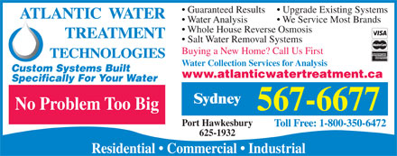 Atlantic Water Treatment Technologies (902-567-6677) - Annonce illustr&eacute;e - Upgrade Existing Systems Guaranteed Results We Service Most Brands Water Analysis Whole House Reverse Osmosis Salt Water Removal Systems Buying a New Home? Call Us First Water Collection Services for Analysis Custom Systems Built www.atlanticwatertreatment.ca Specifically For Your Water Sydney No Problem Too Big 567-6677 Port Hawkesbury 625-1932 Residential   Commercial   Industrial