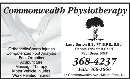 Commonwealth Physiotherapy Clinic (709-368-4237) - Annonce illustrée - COMMONWEALTH PHYSIOTHERAPY ORTHOPEDIC/SPORTS INJURIES COMPUTERIZED FOOT ANALYSIS FOOT ORTHOTICS ACUPUNCTURE MASSAGE THERAPY MOTOR VEHICLE INJURIES WORK RELATED INJURIES Larry Burton B.Sc.PT, B.P.E., B.Ed. Debbie Trickett B.Sc.PT Paul Breen RMT 368-4237 Fax: 368-1866 77 Commonwealth Ave., Mount Pearl, NL COMMONWEALTH PHYSIOTHERAPY ORTHOPEDIC/SPORTS INJURIES COMPUTERIZED FOOT ANALYSIS FOOT ORTHOTICS ACUPUNCTURE MASSAGE THERAPY MOTOR VEHICLE INJURIES WORK RELATED INJURIES Larry Burton B.Sc.PT, B.P.E., B.Ed. Debbie Trickett B.Sc.PT Paul Breen RMT 368-4237 Fax: 368-1866 77 Commonwealth Ave., Mount Pearl, NL
