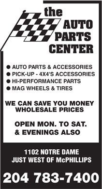 Auto Parts Center (204-783-7400) - Annonce illustr&eacute;e - AUTO PARTS CENTER l AUTO PARTS &amp; ACCESSORIES l PICK-UP - 4X4'S ACCESSORIES l HI-PERFORMANCE PARTS l MAG WHEELS &amp; TIRES WE CAN SAVE YOU MONEY WHOLESALE PRICES OPEN MON. TO SAT. &amp; EVENINGS ALSO 1102 NOTRE DAME JUST WEST OF McPHILLIPS 204 783-7400  AUTO PARTS CENTER l AUTO PARTS &amp; ACCESSORIES l PICK-UP - 4X4'S ACCESSORIES l HI-PERFORMANCE PARTS l MAG WHEELS &amp; TIRES WE CAN SAVE YOU MONEY WHOLESALE PRICES OPEN MON. TO SAT. &amp; EVENINGS ALSO 1102 NOTRE DAME JUST WEST OF McPHILLIPS 204 783-7400