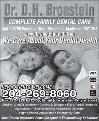 Bronstein D H Dr Dental Corporation (204-269-8060) - Display Ad - COMPLETE FAMILY DENTAL CARE Unit D 2750 Pembina Hwy - Winnipeg, Manitoba  R3T 2H8 www.bronsteindental.ca We Care About Your Dental Health NEW PATIENTS WELCOME 204-269-8060204-269-8060 Fax: 204-261-1775   Email: dbronstein@mymts.net Children & Adult Dentistry   Crowns & Bridges   Full & Partial Dentures Extractions   Tooth Bleaching   Cosmetic Dentistry Night Grinding Appliances   Emergency Care Most Dental Insurance Plans Accepted & Electronically Submitted