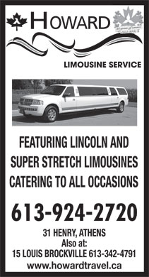 Howard Limousine Service (613-924-2720) - Annonce illustr&eacute;e - HOWARD 50 years of service 1955-2005 FEATURING LINCOLN AND SUPER STRETCH LIMOUSINES CATERING TO ALL OCCASIONS 613-924-2720 31 HENRY, ATHENS Also at: 15 LOUIS BROCKVILLE 613-342-4791 www.howardtravel.ca