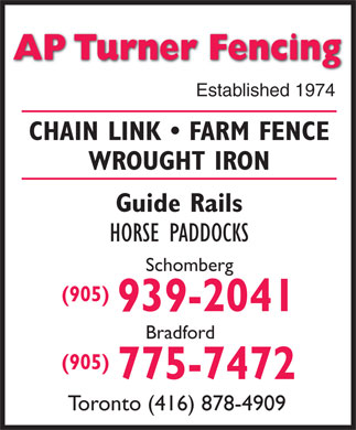 A P Turner Fencing (905-775-7472) - Display Ad - AP Turner Fencing Established 1974 CHAIN LINK   FARM FENCE WROUGHT IRON Guide Rails HORSE PADDOCKS Schomberg (905) 939-2041 Bradford (905) 775-7472 Toronto (416) 878-4909  AP Turner Fencing Established 1974 CHAIN LINK   FARM FENCE WROUGHT IRON Guide Rails HORSE PADDOCKS Schomberg (905) 939-2041 Bradford (905) 775-7472 Toronto (416) 878-4909  AP Turner Fencing Established 1974 CHAIN LINK   FARM FENCE WROUGHT IRON Guide Rails HORSE PADDOCKS Schomberg (905) 939-2041 Bradford (905) 775-7472 Toronto (416) 878-4909