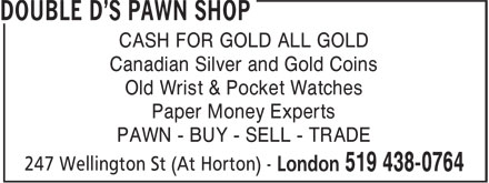 Double D's Pawn Shop (519-438-0764) - Display Ad - CASH FOR GOLD ALL GOLD Canadian Silver and Gold Coins Old Wrist & Pocket Watches Paper Money Experts PAWN - BUY - SELL - TRADE