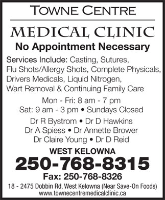 Towne Centre Medical Clinic (250-768-8315) - Annonce illustrée - No Appointment Necessary Services Include: Casting, Sutures, Flu Shots/Allergy Shots, Complete Physicals, Drivers Medicals, Liquid Nitrogen, Wart Removal & Continuing Family Care Mon - Fri: 8 am - 7 pm Sat: 9 am - 3 pm   Sundays Closed Dr R Bystrom   Dr D Hawkins Dr A Spiess   Dr Annette Brower Dr Claire Young   Dr D Reid WEST KELOWNA 250-768-8315 Fax: 250-768-8326 18 - 2475 Dobbin Rd, West Kelowna (Near Save-On Foods) www.townecentremedicalclinic.ca