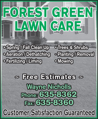 Forest Green Lawn Care (506-635-8362) - Annonce illustrée - FOREST GREEN LAWN CARE Spring / Fall Clean Up  Trees & Shrubs Aeration / Dethatching- Planting / Removal Fertilizing / Liming  Mowing ~ Free Estimates ~ Wayne Nichollsne Nicholls Phone: 635-8362 Fax: 635-8360 Customer Satisfaction Guaranteed