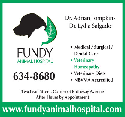 Fundy Animal Hospital Ltd (506-634-8680) - Display Ad - Dr. Adrian Tompkins Dr. Lydia Salgado Medical / Surgical / Dental Care Veterinary Homeopathy Veterinary Diets 634-8680 NBVMA Accredited 3 McLean Street, Corner of Rothesay Avenue After Hours by Appointment www.fundyanimalhospital.com