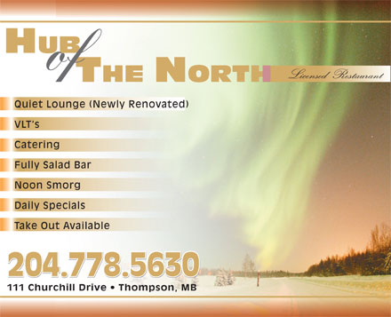 Hub Of The North (204-778-5630) - Display Ad - HUB of Licensed  Restaurant Quiet Lounge (Newly Renovated) VLT s Catering Fully Salad Bar Noon Smorg Daily Specials Take Out Available 204.778.5630 111 Churchill Drive   Thompson, MB HUB of Licensed  Restaurant Quiet Lounge (Newly Renovated) VLT s Catering Fully Salad Bar Noon Smorg Daily Specials Take Out Available 204.778.5630 111 Churchill Drive   Thompson, MB