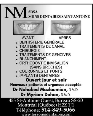 Soins Dentaires Saint-Antoine (514-849-5066) - Annonce illustr&eacute;e - NM SDSA SOINS DENTAIRES SAINT-ANTOINE AVANT APR&Egrave;S DENTISTERIE G&Eacute;N&Eacute;RALE TRAITEMENTS DE CANAL CHIRURGIE TRAITEMENTS DE GENCIVES BLANCHIMENT ORTHODONTIE INVISALIGN (SANS BROCHES) COURONNES ET PONTS IMPLANTS DENTAIRES Ouvert jour et soir Nouveaux patients et urgences accept&eacute;s Dr Nahabed Mazloumian, D.M.D. Dr Myriam Dahan, D.M.D. 455 St-Antoine Ouest, Bureau SS-20 Montr&eacute;al (Qu&eacute;bec) H2Z 1J1 T&eacute;l&eacute;phone: 514-849-5066 www.lessoinsdentaires.com