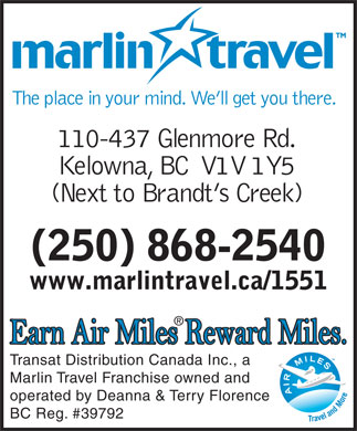 Marlin Travel Kelowna (250-980-9106) - Annonce illustrée - The place in your mind. We ll get you there. 110-437 Glenmore Rd. Kelowna, BC  V1V 1Y5 (Next to Brandt s Creek) (250) 868-2540 www.marlintravel.ca/1551 Transat Distribution Canada Inc., a Marlin Travel Franchise owned and operated by Deanna & Terry Florence BC Reg. #39792  The place in your mind. We ll get you there. 110-437 Glenmore Rd. Kelowna, BC  V1V 1Y5 (Next to Brandt s Creek) (250) 868-2540 www.marlintravel.ca/1551 Transat Distribution Canada Inc., a Marlin Travel Franchise owned and operated by Deanna & Terry Florence BC Reg. #39792