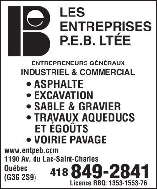 Entreprises P E B Lt&eacute;e (Les) (418-849-2841) - Annonce illustr&eacute;e - ENTREPRENEURS G&Eacute;N&Eacute;RAUX INDUSTRIEL &amp; COMMERCIAL ASPHALTE EXCAVATION SABLE &amp; GRAVIER TRAVAUX AQUEDUCS ET &Eacute;GO&Uuml;TS VOIRIE PAVAGE www.entpeb.com 1190 Av. du Lac-Saint-Charles Qu&eacute;bec 418 849-2841 (G3G 2S9) Licence RBQ: 1353-1553-76  ENTREPRENEURS G&Eacute;N&Eacute;RAUX INDUSTRIEL &amp; COMMERCIAL ASPHALTE EXCAVATION SABLE &amp; GRAVIER TRAVAUX AQUEDUCS ET &Eacute;GO&Uuml;TS VOIRIE PAVAGE www.entpeb.com 1190 Av. du Lac-Saint-Charles Qu&eacute;bec 418 849-2841 (G3G 2S9) Licence RBQ: 1353-1553-76