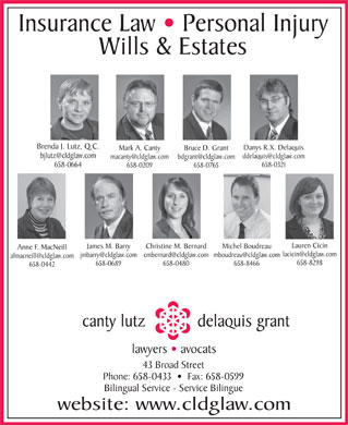 Canty Lutz Delaquis &amp; Grant (506-658-0433) - Display Ad - Insurance Law   Personal Injury Wills &amp; Estates Brenda J. Lutz, Q.C. Danys R.X. Delaquis Mark A. Canty Bruce D. Grant bjlutz@cldglaw.com ddelaquis@cldglaw.com macanty@cldglaw.com bdgrant@cldglaw.com 658-0321 658-0664 658-0209 658-0765 Lauren Cicin James M. Barry Christine M. Bernard Michel Boudreau Anne F. MacNeill lacicin@cldglaw.com jmbarry@cldglaw.comcmbernard@cldglaw.commboudreau@cldglaw.com afmacneill@cldglaw.com 658-8298 658-0689 658-0480 658-8466 658-0442 canty lutz delaquis grant lawyers   avocats 43 Broad Street Phone: 658-0433     Fax: 658-0599 Bilingual Service - Service Bilingue website: www.cldglaw.com Insurance Law   Personal Injury Wills &amp; Estates Brenda J. Lutz, Q.C. Danys R.X. Delaquis Mark A. Canty Bruce D. Grant bjlutz@cldglaw.com ddelaquis@cldglaw.com macanty@cldglaw.com bdgrant@cldglaw.com 658-0321 658-0664 658-0209 658-0765 Lauren Cicin James M. Barry Christine M. Bernard Michel Boudreau Anne F. MacNeill lacicin@cldglaw.com jmbarry@cldglaw.comcmbernard@cldglaw.commboudreau@cldglaw.com afmacneill@cldglaw.com 658-8298 658-0689 658-0480 658-8466 658-0442 canty lutz delaquis grant lawyers   avocats 43 Broad Street Phone: 658-0433     Fax: 658-0599 Bilingual Service - Service Bilingue website: www.cldglaw.com