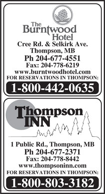 Burntwood Hotel The (204-677-4551) - Display Ad - Cree Rd. & Selkirk Ave. Thompson, MB Ph 204-677-4551 Fax: 204-778-6219 www.burntwoodhotel.com FOR RESERVATIONS IN THOMPSON: 1-800-442-0635 1 Public Rd., Thompson, MB Ph 204-677-2371 Fax: 204-778-8442 www.thompsoninn.com FOR RESERVATIONS IN THOMPSON: 1-800-803-3182