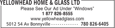 "Yellowhead Home & Glass Ltd (780-826-6405) - Annonce illustrée - Please See Our Ad Under ""Windows"" 1 877 826-8555 www.yellowheadglass.com"