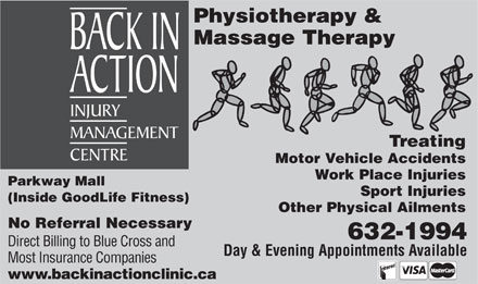 Back In Action (506-632-1994) - Annonce illustrée - Physiotherapy & Massage Therapy Treating Motor Vehicle Accidents Work Place Injuries Parkway Mall Sport Injuries (Inside GoodLife Fitness) Other Physical Ailments No Referral Necessary 632-1994 Direct Billing to Blue Cross and Day & Evening Appointments Available Most Insurance Companies www.backinactionclinic.ca  Physiotherapy & Massage Therapy Treating Motor Vehicle Accidents Work Place Injuries Parkway Mall Sport Injuries (Inside GoodLife Fitness) Other Physical Ailments No Referral Necessary 632-1994 Direct Billing to Blue Cross and Day & Evening Appointments Available Most Insurance Companies www.backinactionclinic.ca