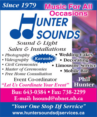 Hunter Sounds D J Services (506-643-0384) - Annonce illustr&eacute;e - Since 1979Since 1979 Music For All Occasions Sound &amp; Light Sales &amp; Installations Wedding Cakes Photography Karaoke Videography Decorating Civil Ceremonies Limousine Service Master of Ceremonies Mobile Bar Free Home Consultationion Phil Event Co-ordinator Hunter Let Us Coordinate Your Event Bus: 643-0384   Fax: 738-2299 E-mail: hsound@nbnet.nb.ca Your One Stop DJ Service www.huntersoundsdjservices.ca Since 1979Since 1979 Music For All Occasions Sound &amp; Light Sales &amp; Installations Wedding Cakes Photography Karaoke Videography Decorating Civil Ceremonies Limousine Service Master of Ceremonies Mobile Bar Free Home Consultationion Phil Event Co-ordinator Hunter Let Us Coordinate Your Event Bus: 643-0384   Fax: 738-2299 E-mail: hsound@nbnet.nb.ca Your One Stop DJ Service www.huntersoundsdjservices.ca