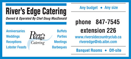 Riverside Country Club The (506-847-7545) - Annonce illustrée - Any size Any budget River's Edge Catering Owned & Operated By Chef Doug MacDonald phone847-7545 AnniversariesBuffets extension 226 WeddingsParties www.riversidecountryclub.ca ReceptionsMeetings riveredge@nb.aibn.com Lobster FeastsBarbeques Banquet RoomsOff-site