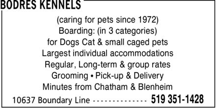Bodres Kennels (519-351-1428) - Display Ad - (caring for pets since 1972) Boarding: (in 3 categories) for Dogs Cat & small caged pets Largest individual accommodations Regular, Long-term & group rates Grooming   Pick-up & Delivery Minutes from Chatham & Blenheim