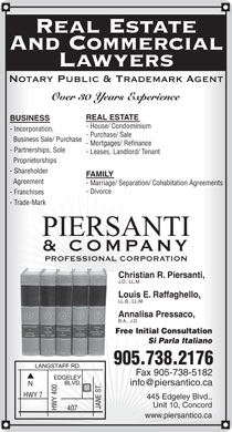 Piersanti & Company Professional Corporation (905-738-2176) - Display Ad - Real Estate And Commercial Lawyers Notary Public & Trademark Agent Over 30 Years Experience REAL ESTATE BUSINESS - House/ Condominium - Incorporation, - Purchase/ Sale Business Sale/ Purchase - Mortgages/ Refinance - Partnerships, Sole - Leases, Landlord/ Tenant Proprietorships - Shareholder FAMILY Agreement - Marriage/ Separation/ Cohabitation Agreements - Divorce - Franchises - Trade-Mark & COMPANY PROFESSIONAL CORPORATION Christian R. Piersanti, J.D., LL.M. Louis E. Raffaghello, LL.B., LL.M. Annalisa Pressaco, B.A., J.D. Free Initial Consultation Si Parla Italiano 905.738.2176 Fax 905-738-5182 info@piersantico.ca 445 Edgeley Blvd., Unit 10, Concord www.piersantico.ca