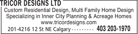 Tricor Designs Ltd (403-203-1970) - Display Ad - Custom Residential Design, Multi Family Home Design Specializing in Inner City Planning & Acreage Homes www.tricordesigns.com Custom Residential Design, Multi Family Home Design Specializing in Inner City Planning & Acreage Homes www.tricordesigns.com