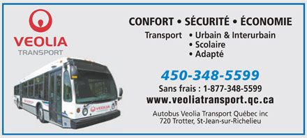 Autobus-Veolia Transport Qu&eacute;bec Inc (450-348-5599) - Annonce illustr&eacute;e - CONFORT   S&Eacute;CURIT&Eacute;   &Eacute;CONOMIE Transport    Urbain &amp; Interurbain Scolaire Adapt&eacute; 450-348-5599 Sans frais : 1-877-348-5599 www.veoliatransport.qc.ca Autobus Veolia Transport Qu&eacute;bec inc 720 Trotter, St-Jean-sur-Richelieu CONFORT   S&Eacute;CURIT&Eacute;   &Eacute;CONOMIE Transport    Urbain &amp; Interurbain Scolaire Adapt&eacute; 450-348-5599 Sans frais : 1-877-348-5599 www.veoliatransport.qc.ca Autobus Veolia Transport Qu&eacute;bec inc 720 Trotter, St-Jean-sur-Richelieu  CONFORT   S&Eacute;CURIT&Eacute;   &Eacute;CONOMIE Transport    Urbain &amp; Interurbain Scolaire Adapt&eacute; 450-348-5599 Sans frais : 1-877-348-5599 www.veoliatransport.qc.ca Autobus Veolia Transport Qu&eacute;bec inc 720 Trotter, St-Jean-sur-Richelieu