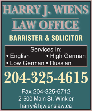 Wiens Harry J Law Office (204-325-4615) - Annonce illustr&eacute;e - HARRY J. WIENS LAW OFFICE BARRISTER &amp; SOLICITOR Services In: English             High German Low German    Russian 204-325-4615 Fax 204-325-6712 2-500 Main St, Winkler harry@hjwienslaw.ca HARRY J. WIENS LAW OFFICE BARRISTER &amp; SOLICITOR Services In: English             High German Low German    Russian 204-325-4615 Fax 204-325-6712 2-500 Main St, Winkler harry@hjwienslaw.ca  HARRY J. WIENS LAW OFFICE BARRISTER &amp; SOLICITOR Services In: English             High German Low German    Russian 204-325-4615 Fax 204-325-6712 2-500 Main St, Winkler harry@hjwienslaw.ca HARRY J. WIENS LAW OFFICE BARRISTER &amp; SOLICITOR Services In: English             High German Low German    Russian 204-325-4615 Fax 204-325-6712 2-500 Main St, Winkler harry@hjwienslaw.ca