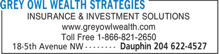 Grey Owl Wealth Strategies (204-622-4527) - Annonce illustrée - INSURANCE & INVESTMENT SOLUTIONS www.greyowlwealth.com Toll Free 1-866-821-2650 INSURANCE & INVESTMENT SOLUTIONS www.greyowlwealth.com Toll Free 1-866-821-2650