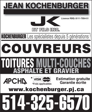Kochenburger Jean &amp; Fils (514-325-6570) - Annonce illustr&eacute;e - JEAN KOCHENBURGER Licence RBQ: 8111-7954-51Licence RBQ: 8111-7954-51 KOCHENBURGER Les sp&eacute;cialistes depuis 5 g&eacute;n&eacute;rations ! COUVREURS TOITURES MULTI-COUCHES ASPHALTE ET GRAVIER Estimation gratuite * Garantie &eacute;crite *Frais applicables www.kochenburger.pj.ca