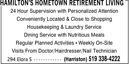 Hamilton's Hometown Retirement Living (519-338-4222) - Display Ad - 24 Hour Supervision with Personalized Attention Conveniently Located & Close to Shopping Housekeeping & Laundry Service Dining Service with Nutritious Meals Regular Planned Activities ¿ Weekly On-Site Visits From Doctor/Hairdresser/Nail Technician